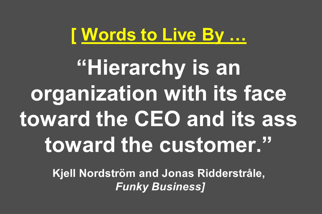 [ Words to Live By … Hierarchy is an organization with its face toward the CEO and its ass toward the customer. Kjell Nordström and Jonas Ridderstråle