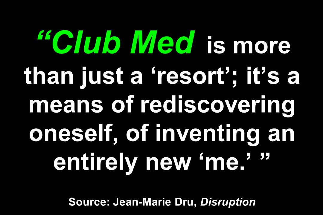 Club Med is more than just a resort; its a means of rediscovering oneself, of inventing an entirely new me. Source: Jean-Marie Dru, Disruption