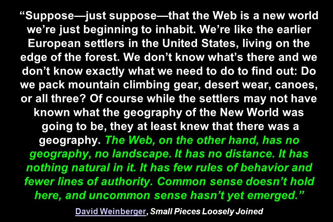 Supposejust supposethat the Web is a new world were just beginning to inhabit. Were like the earlier European settlers in the United States, living on