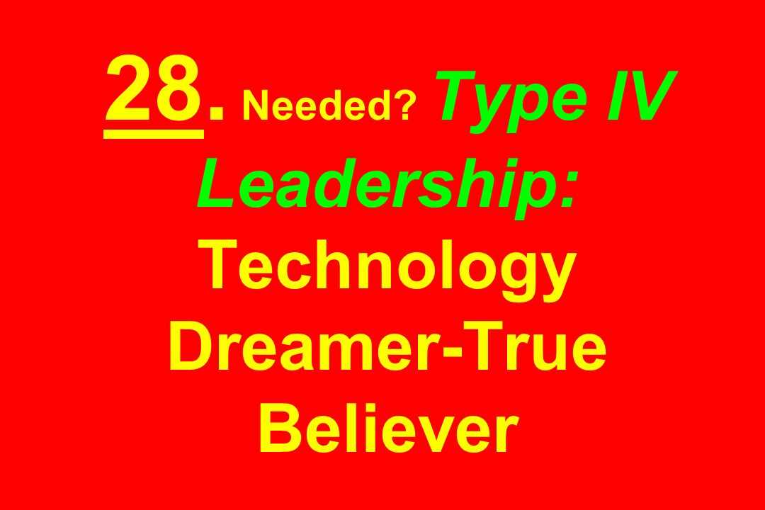 28. Needed? Type IV Leadership: Technology Dreamer-True Believer