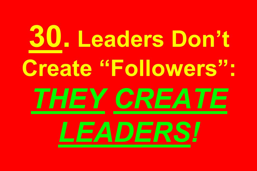 30. Leaders Dont Create Followers: THEY CREATE LEADERS!