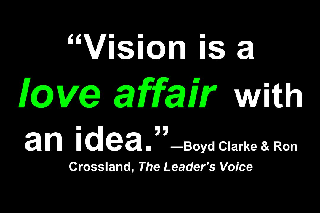 Vision is a love affair with an idea. Boyd Clarke & Ron Crossland, The Leaders Voice