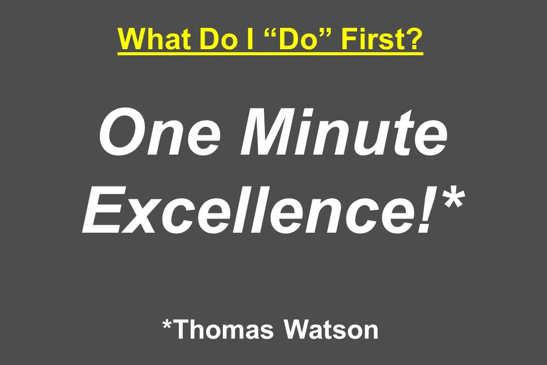 What Do I Do First? One Minute Excellence!* *Thomas Watson