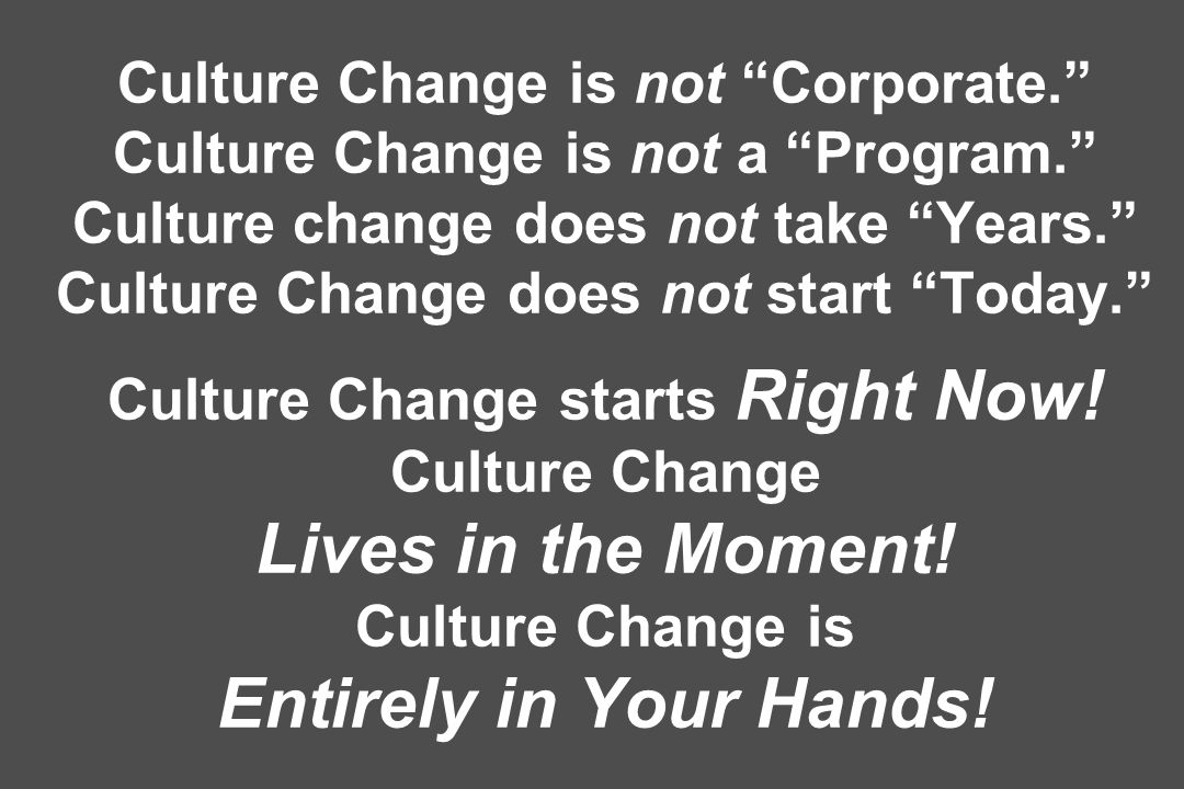 Culture Change is not Corporate. Culture Change is not a Program. Culture change does not take Years. Culture Change does not start Today. Culture Cha