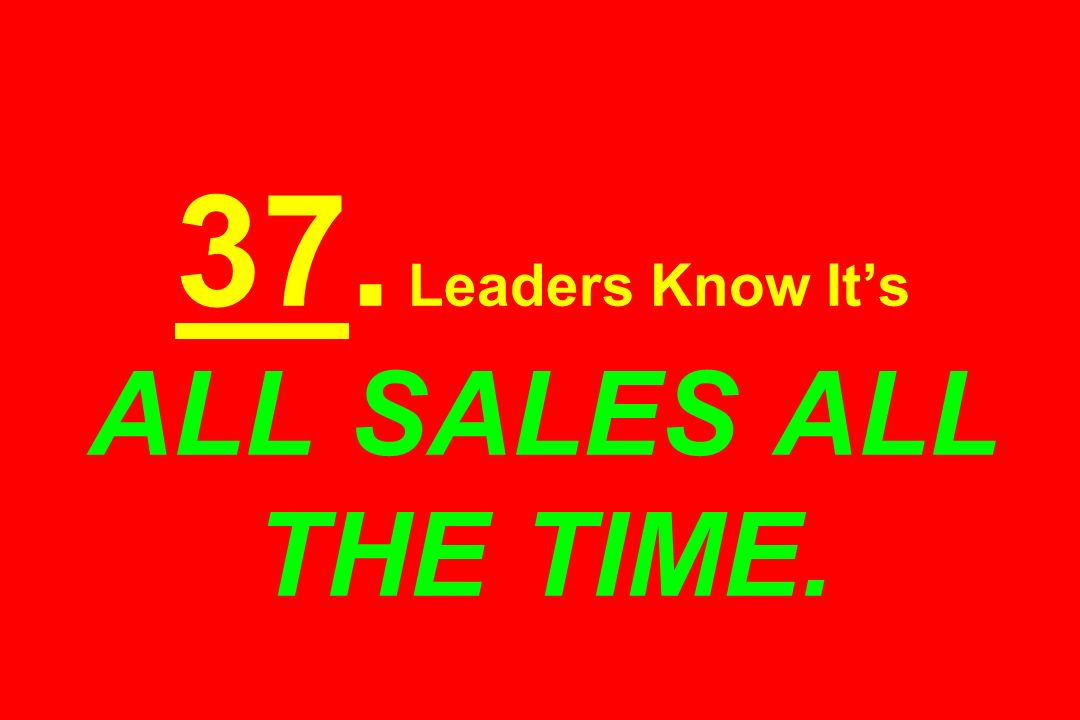 37. Leaders Know Its ALL SALES ALL THE TIME.