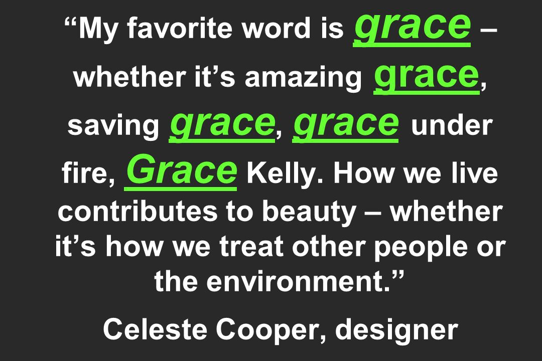 My favorite word is grace – whether its amazing grace, saving grace, grace under fire, Grace Kelly. How we live contributes to beauty – whether its ho