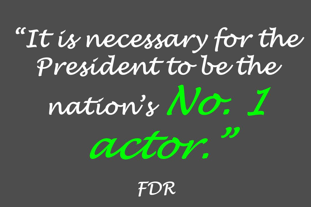 It is necessary for the President to be the nations No. 1 actor. FDR