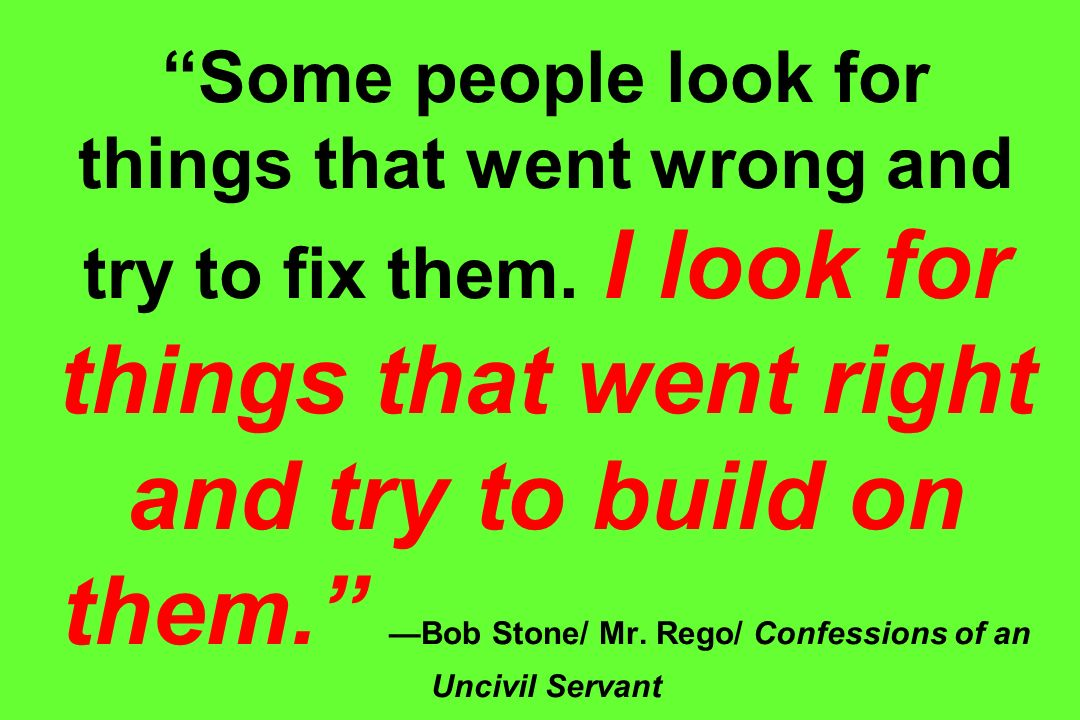 Some people look for things that went wrong and try to fix them. I look for things that went right and try to build on them. Bob Stone/ Mr. Rego/ Conf