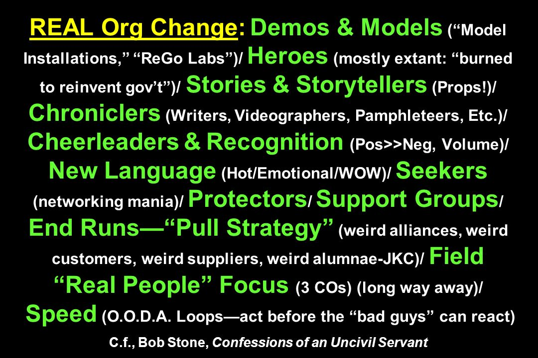 REAL Org Change: Demos & Models (Model Installations, ReGo Labs)/ Heroes (mostly extant: burned to reinvent govt)/ Stories & Storytellers (Props!)/ Chroniclers (Writers, Videographers, Pamphleteers, Etc.)/ Cheerleaders & Recognition (Pos>>Neg, Volume)/ New Language (Hot/Emotional/WOW)/ Seekers (networking mania)/ Protectors / Support Groups / End RunsPull Strategy (weird alliances, weird customers, weird suppliers, weird alumnae-JKC)/ Field Real People Focus (3 COs) (long way away)/ Speed (O.O.D.A.