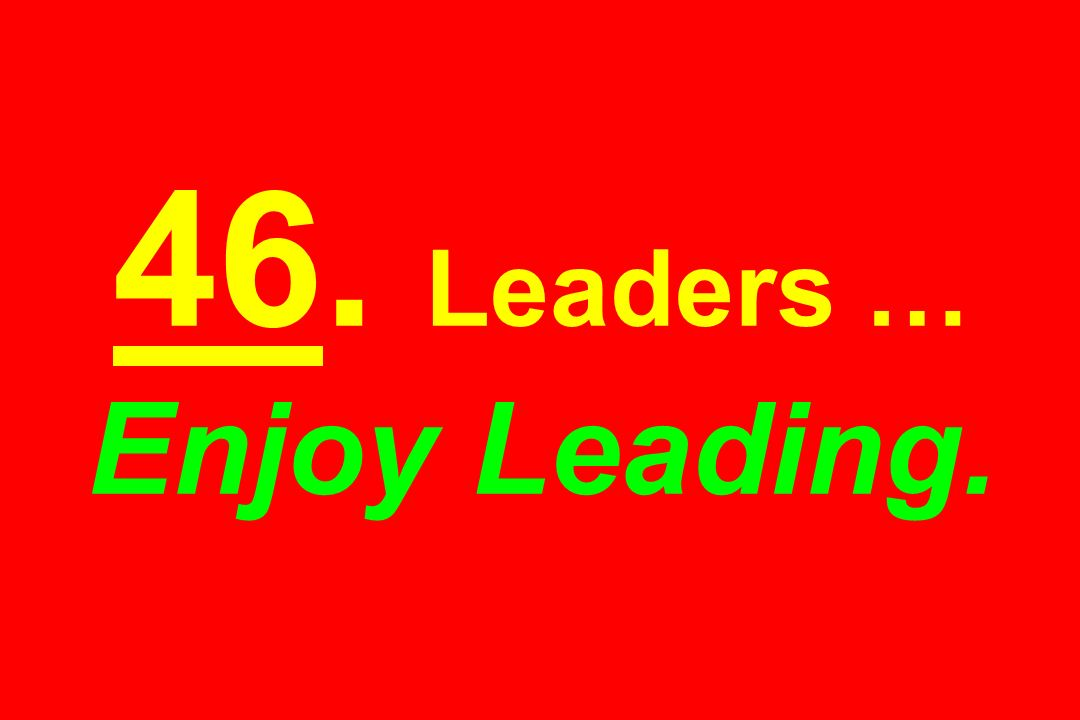 46. Leaders … Enjoy Leading.
