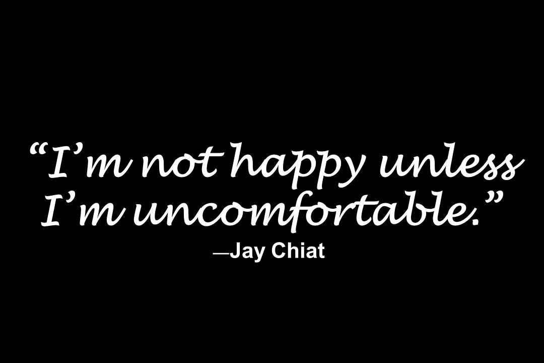 Im not happy unless Im uncomfortable. Jay Chiat