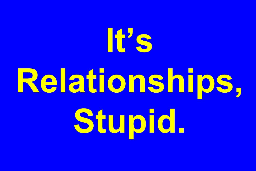 Its Relationships, Stupid.