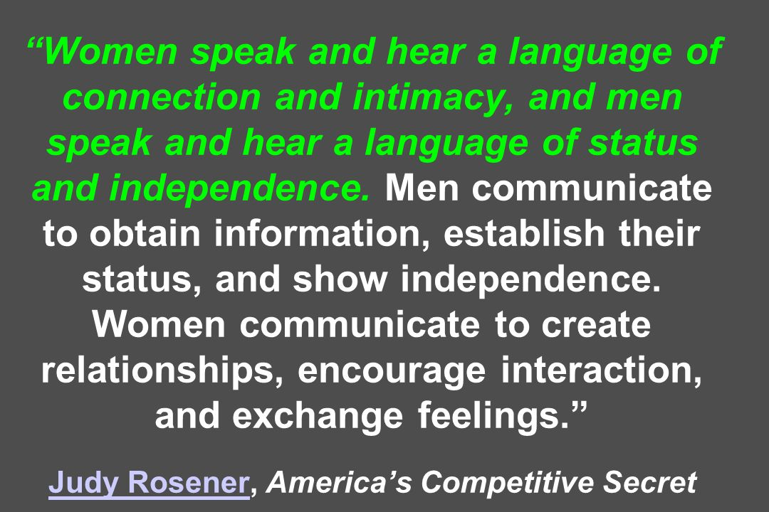 Women speak and hear a language of connection and intimacy, and men speak and hear a language of status and independence. Men communicate to obtain in