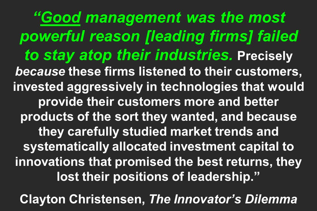 Good management was the most powerful reason [leading firms] failed to stay atop their industries. Precisely because these firms listened to their cus