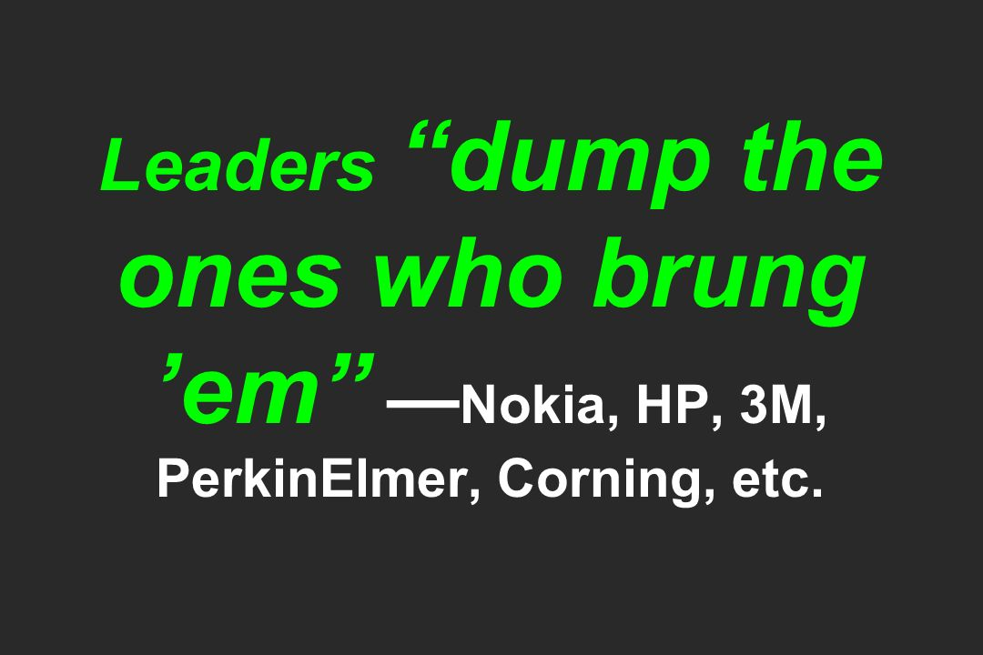 Leaders dump the ones who brung em Nokia, HP, 3M, PerkinElmer, Corning, etc.