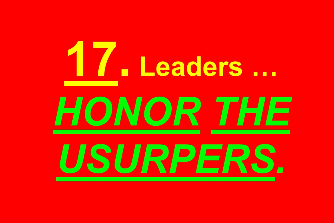 17. Leaders … HONOR THE USURPERS.