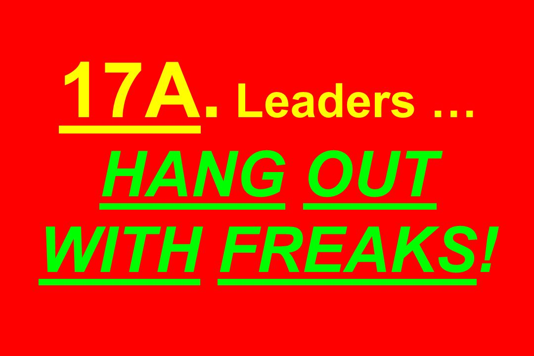 17A. Leaders … HANG OUT WITH FREAKS!
