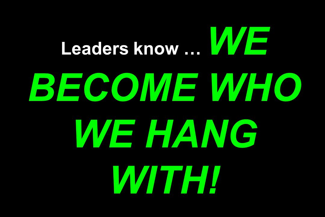 Leaders know … WE BECOME WHO WE HANG WITH!
