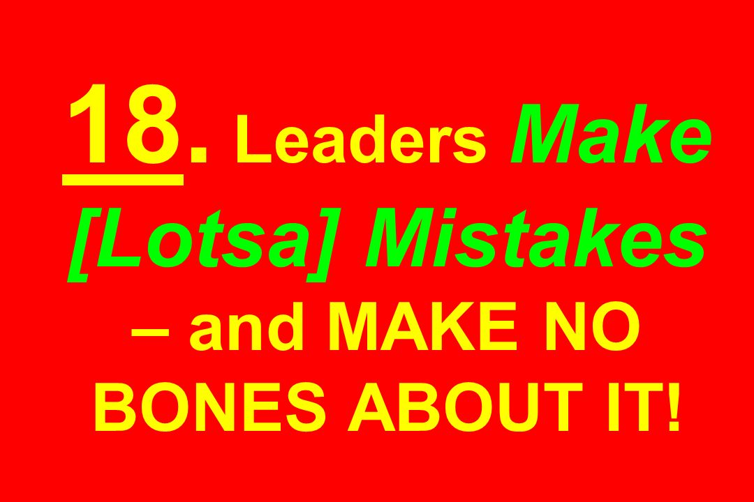 18. Leaders Make [Lotsa] Mistakes – and MAKE NO BONES ABOUT IT!