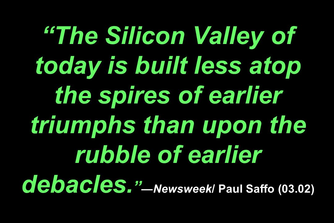 The Silicon Valley of today is built less atop the spires of earlier triumphs than upon the rubble of earlier debacles. Newsweek/ Paul Saffo (03.02)