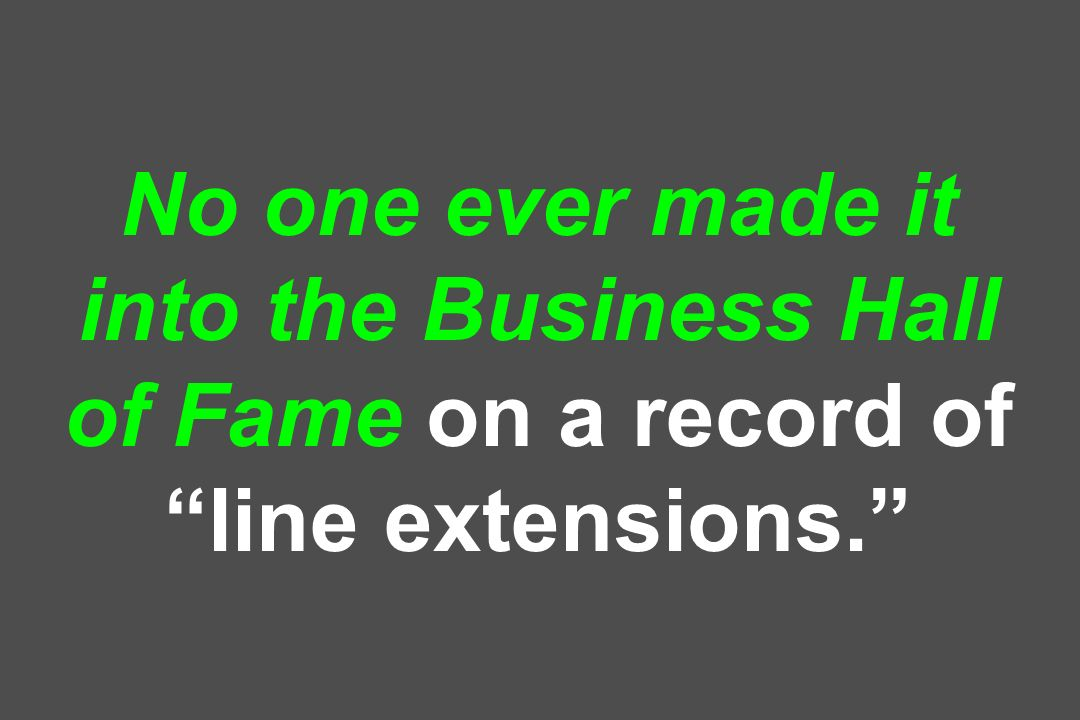 No one ever made it into the Business Hall of Fame on a record of line extensions.
