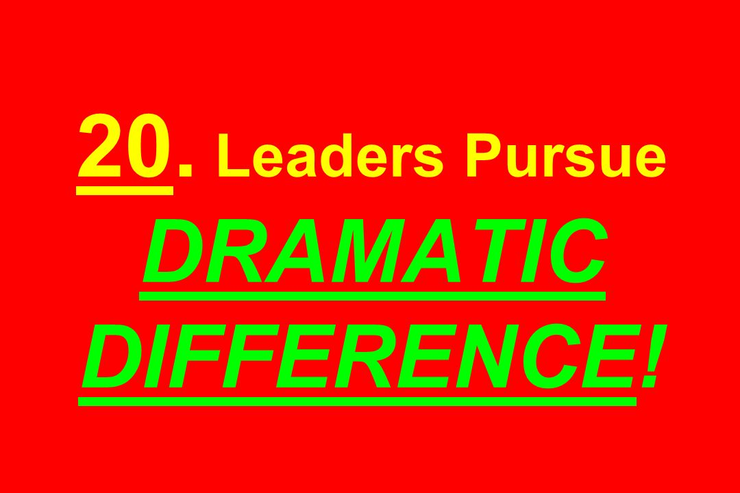 20. Leaders Pursue DRAMATIC DIFFERENCE!