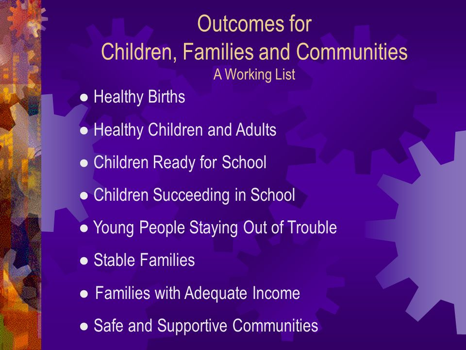 Outcomes for Children, Families and Communities A Working List Healthy Births Healthy Children and Adults Children Ready for School Children Succeedin