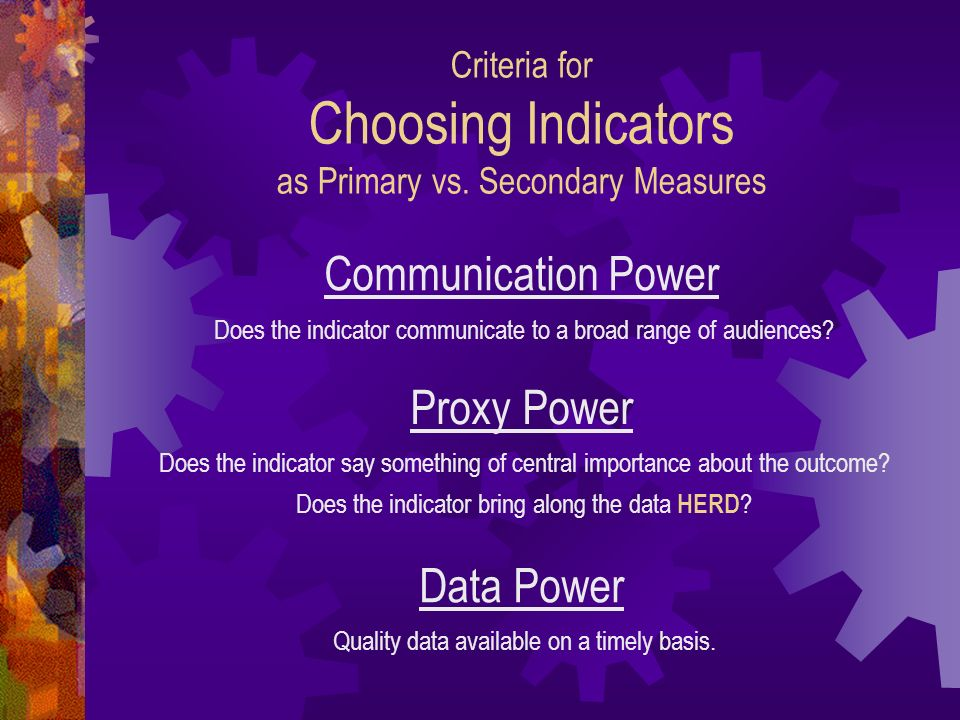 Criteria for Choosing Indicators as Primary vs. Secondary Measures Communication Power Proxy Power Data Power Does the indicator communicate to a broa