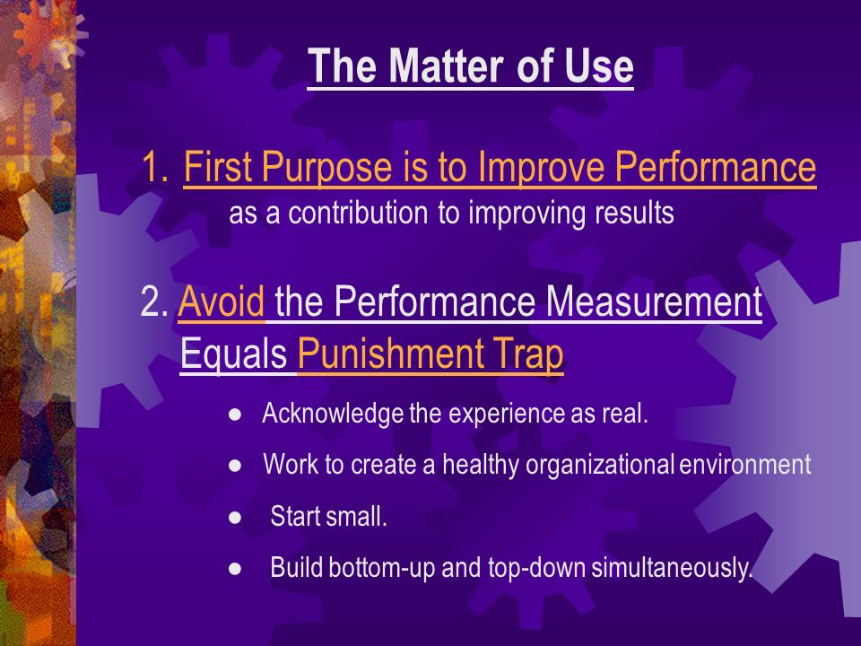 The Matter of Use 1.First Purpose is to Improve Performance as a contribution to improving results 2. Avoid the Performance Measurement Equals Punishm
