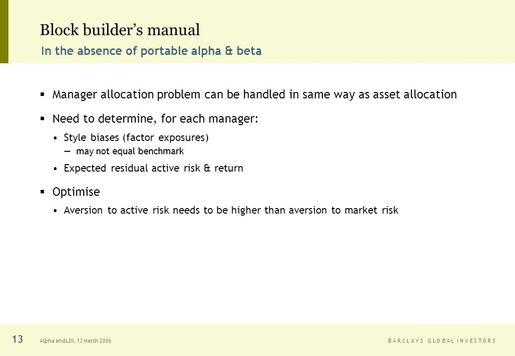 B A R C L A Y S G L O B A L I N V E S T O R SAlpha and LDI, 13 March Block builders manual Manager allocation problem can be handled in same way as asset allocation Need to determine, for each manager: Style biases (factor exposures) may not equal benchmark Expected residual active risk & return Optimise Aversion to active risk needs to be higher than aversion to market risk In the absence of portable alpha & beta