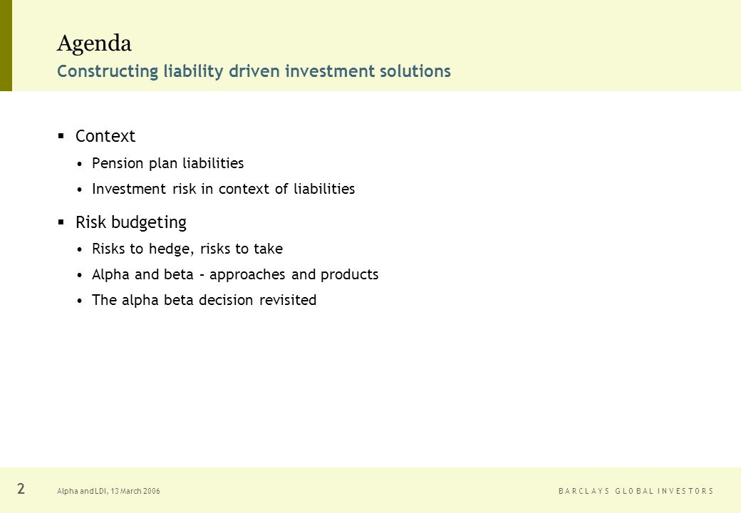B A R C L A Y S G L O B A L I N V E S T O R SAlpha and LDI, 13 March Agenda Context Pension plan liabilities Investment risk in context of liabilities Risk budgeting Risks to hedge, risks to take Alpha and beta – approaches and products The alpha beta decision revisited Constructing liability driven investment solutions