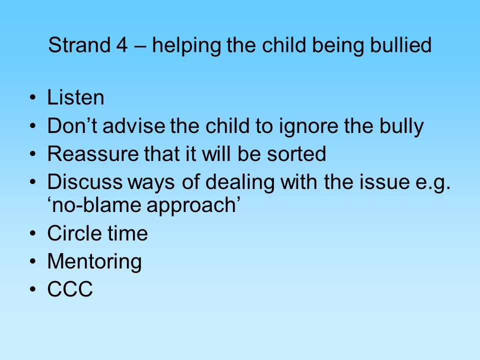 Strand 4 – helping the child being bullied Listen Dont advise the child to ignore the bully Reassure that it will be sorted Discuss ways of dealing with the issue e.g.