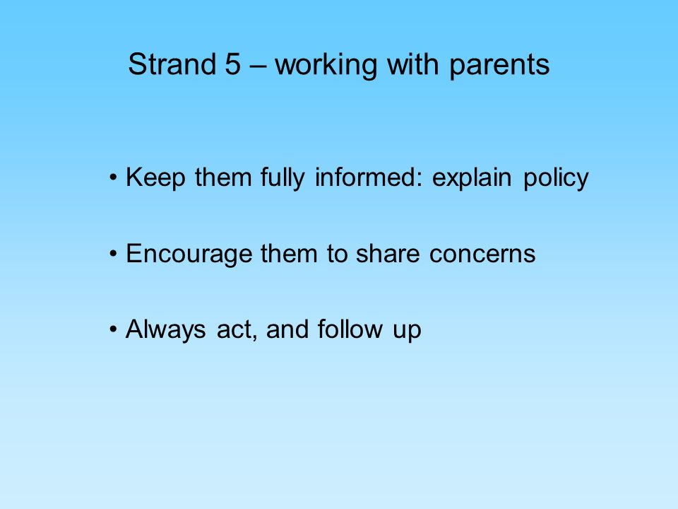 Strand 5 – working with parents Keep them fully informed: explain policy Encourage them to share concerns Always act, and follow up