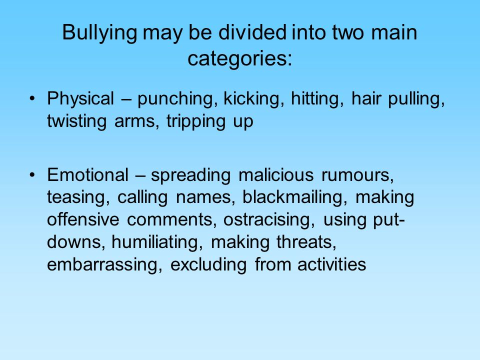 Bullying may be: Direct-as in name-calling, teasing and physically hurting Indirect-as in ostracising someone, spreading malicious rumours, making unpleasant comments, and giving scornful or dismissive glances