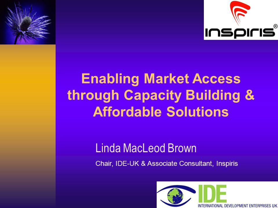 Careas Consultancy Enabling Market Access through Capacity Building & Affordable Solutions Linda MacLeod Brown Chair, IDE-UK & Associate Consultant, Inspiris