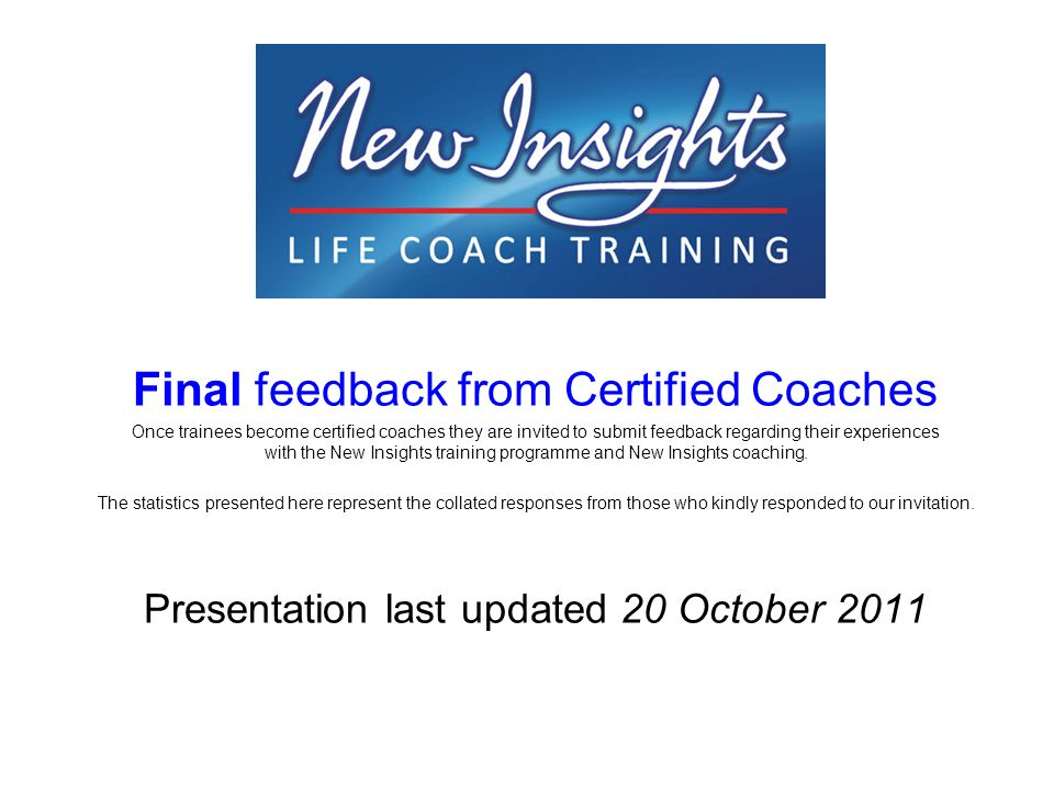 Final feedback from Certified Coaches Once trainees become certified coaches they are invited to submit feedback regarding their experiences with the New Insights training programme and New Insights coaching.