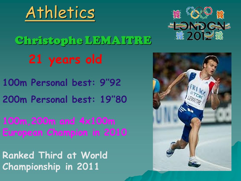 Athletics Christophe LEMAITRE 21 years old 100m Personal best: 992 200m Personal best: 1980 100m,200m and 4x100m European Champion in 2010 Ranked Thir
