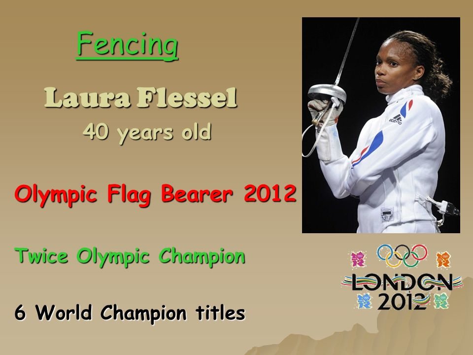 Fencing Laura Flessel Laura Flessel 40 years old 40 years old Olympic Flag Bearer 2012 Twice Olympic Champion 6 World Champion titles