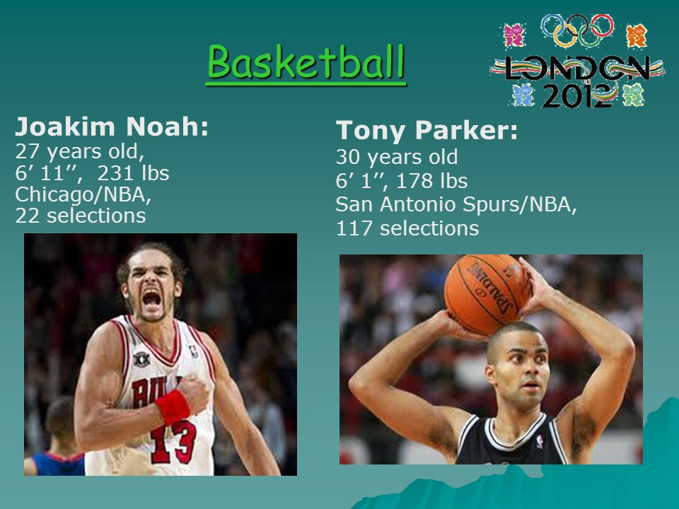 Basketball Joakim Noah: 27 years old, 6 11, 231 lbs Chicago/NBA, 22 selections Tony Parker: 30 years old 6 1, 178 lbs San Antonio Spurs/NBA, 117 selec