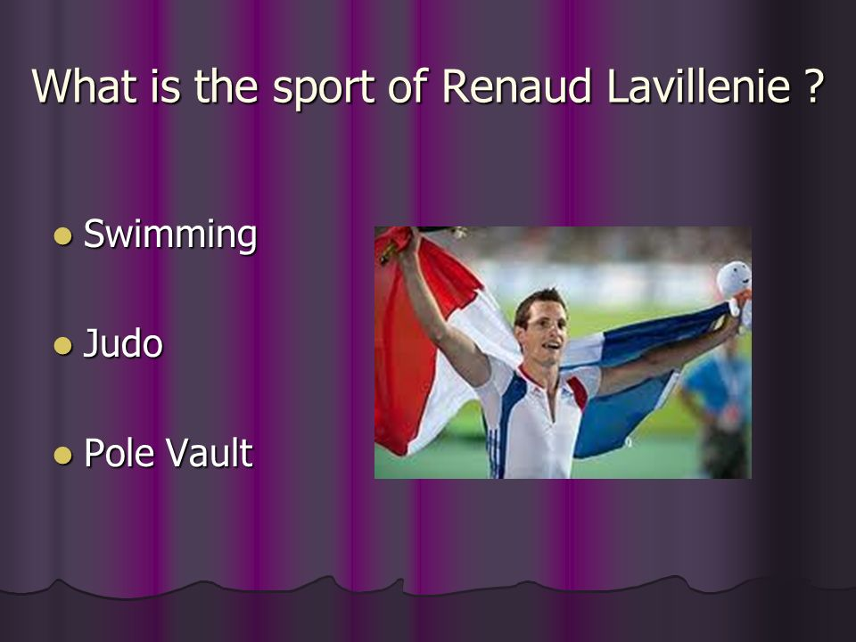 What is the sport of Renaud Lavillenie ? What is the sport of Renaud Lavillenie ? Swimming Swimming Judo Judo Pole Vault Pole Vault
