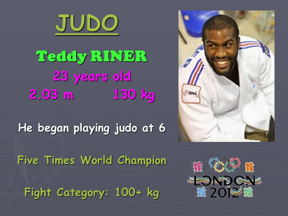 JUDO Teddy RINER 23 years old 2.03 m 130 kg He began playing judo at 6 Five Times World Champion Fight Category: 100+ kg