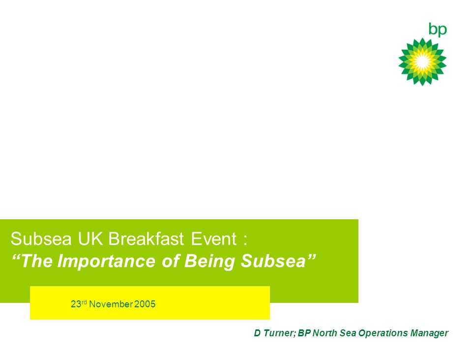 23 rd November 2005 D Turner; BP North Sea Operations Manager Subsea UK Breakfast Event : The Importance of Being Subsea