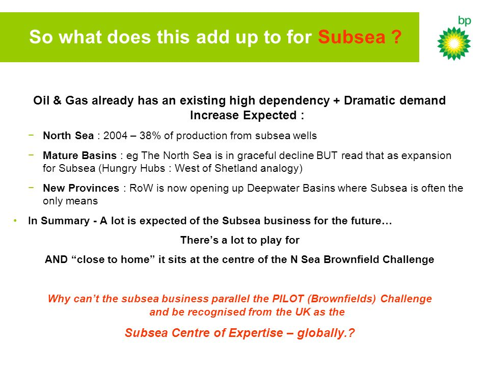 So what does this add up to for Subsea ? Oil & Gas already has an existing high dependency + Dramatic demand Increase Expected : North Sea : 2004 – 38