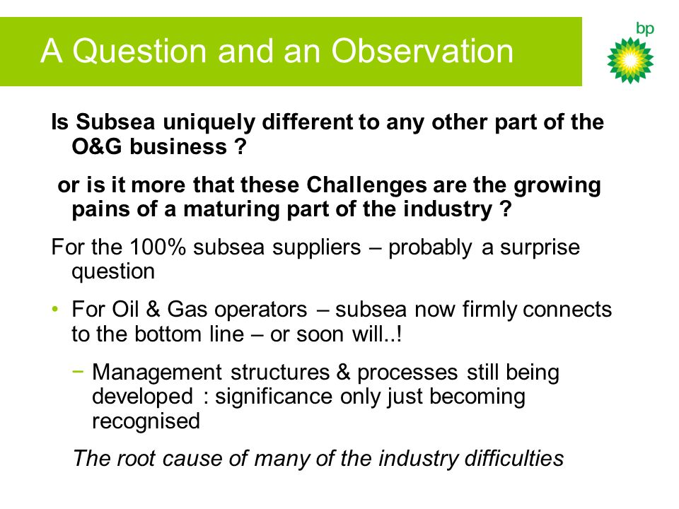 A Question and an Observation Is Subsea uniquely different to any other part of the O&G business .