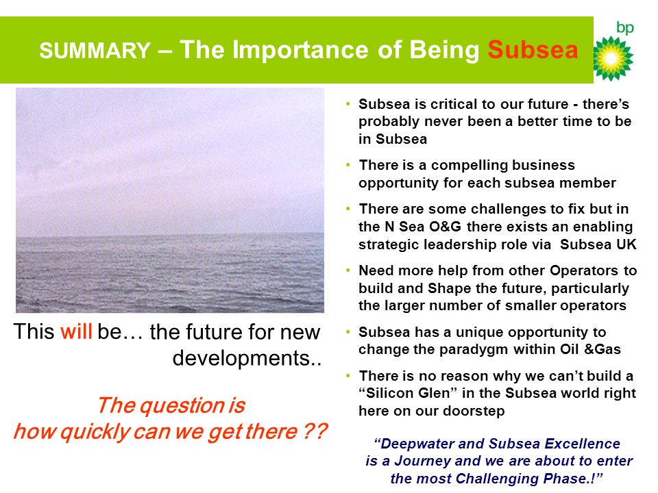 SUMMARY – The Importance of Being Subsea This will be… the future for new developments.. The question is how quickly can we get there ?? Deepwater and
