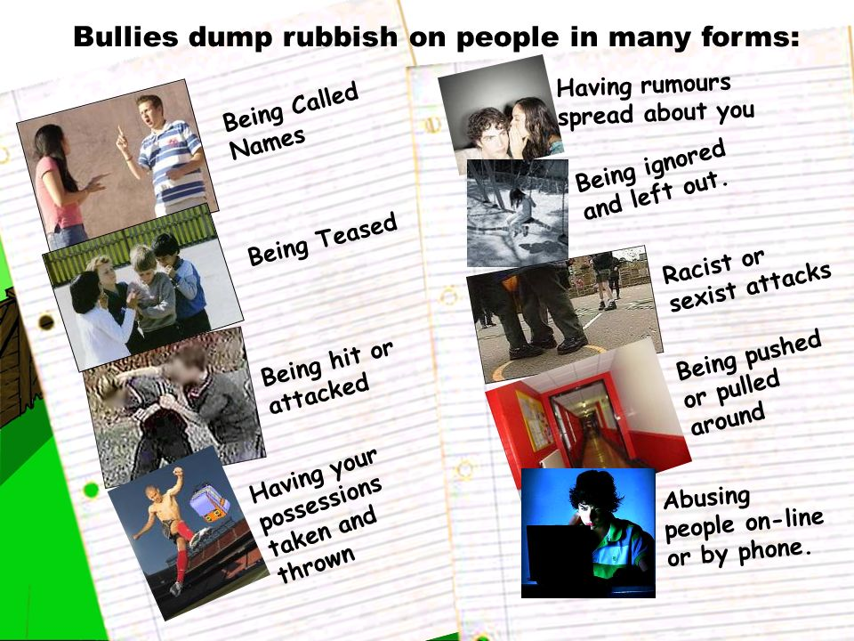Bullies dump rubbish on people in many forms: Being Called Names Being Teased Being hit or attacked Having your possessions taken and thrown Having ru