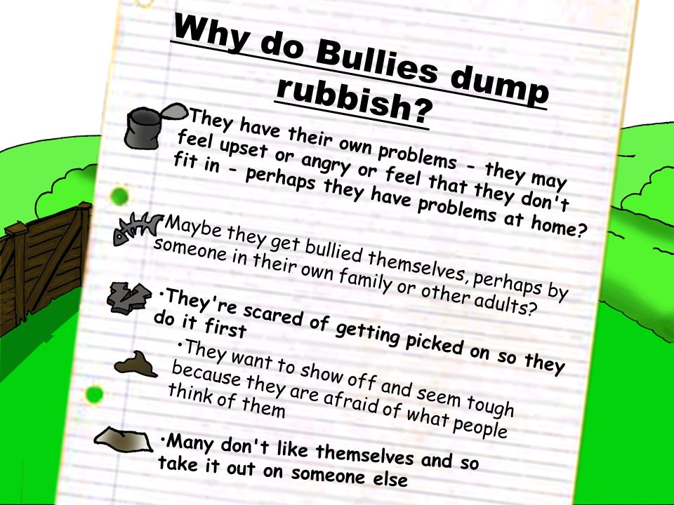 Why do Bullies dump rubbish? They have their own problems - they may feel upset or angry or feel that they don't fit in - perhaps they have problems a