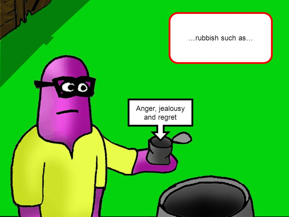 Anger, jealousy and regret …rubbish such as…