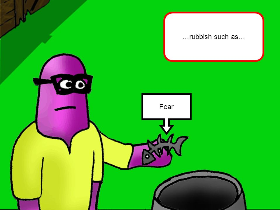 Fear …rubbish such as…