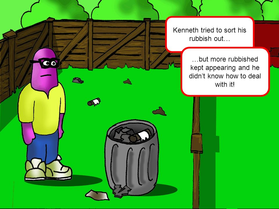 Kenneth tried to sort his rubbish out… …but more rubbished kept appearing and he didnt know how to deal with it!